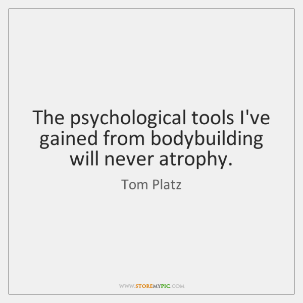 The psychological tools I've gained from bodybuilding will never atrophy.