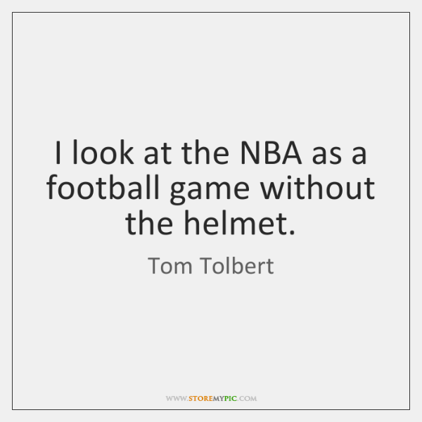 I look at the NBA as a football game without the helmet.