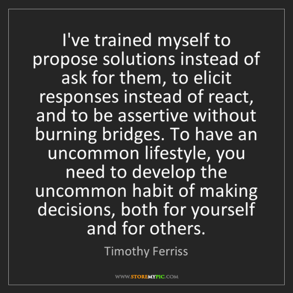 Timothy Ferriss: I've trained myself to propose solutions instead of ask...