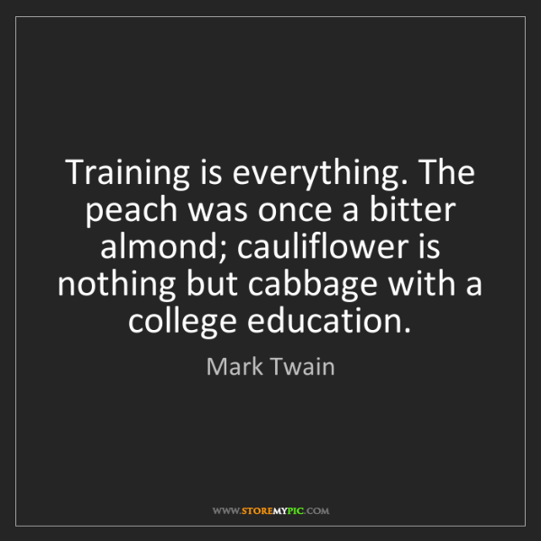 Mark Twain: Training is everything. The peach was once a bitter almond;...