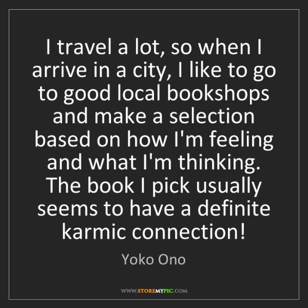 Yoko Ono: I travel a lot, so when I arrive in a city, I like to...