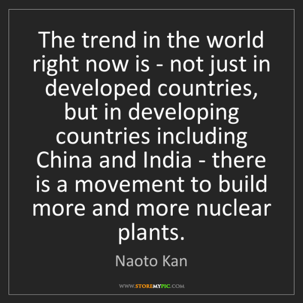 Naoto Kan: The trend in the world right now is - not just in developed...