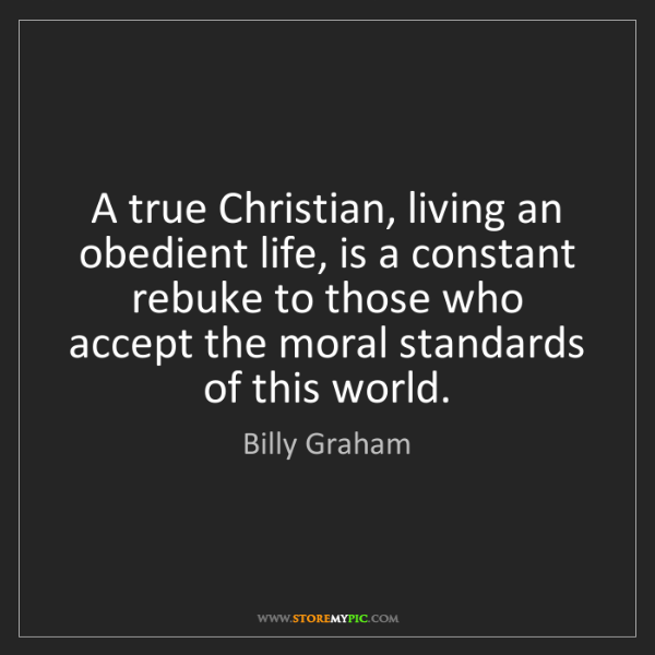 Billy Graham: A true Christian, living an obedient life, is a constant...