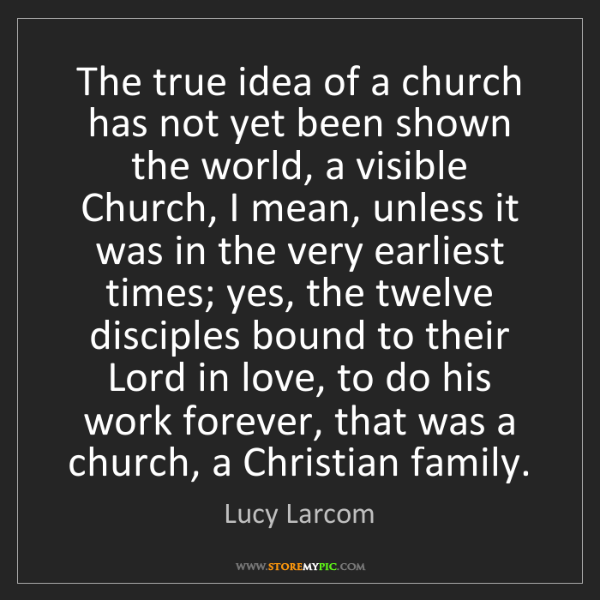 Lucy Larcom: The true idea of a church has not yet been shown the...