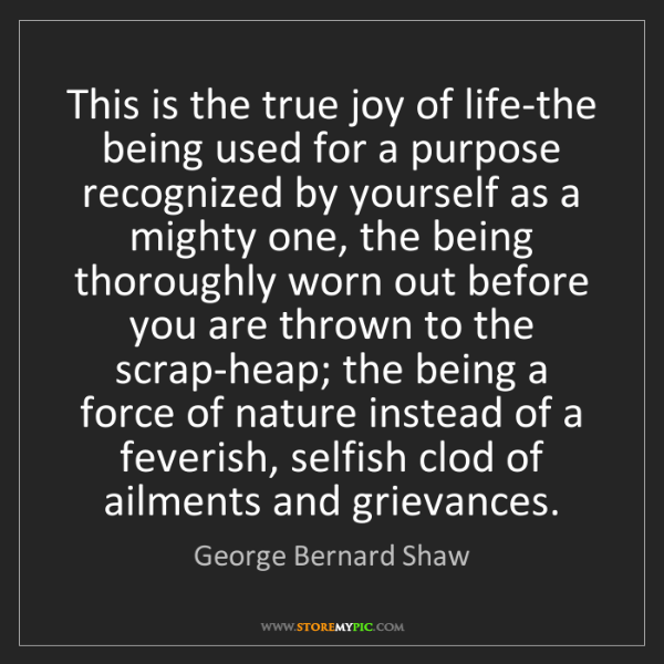 George Bernard Shaw: This is the true joy of life-the being used for a purpose...
