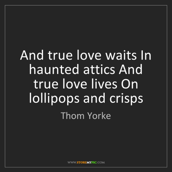 Thom Yorke: And true love waits In haunted attics And true love lives...