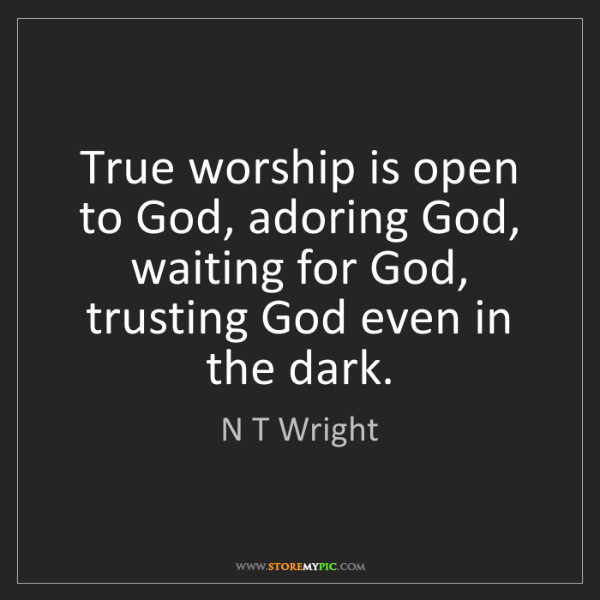 N T Wright: True worship is open to God, adoring God, waiting for...