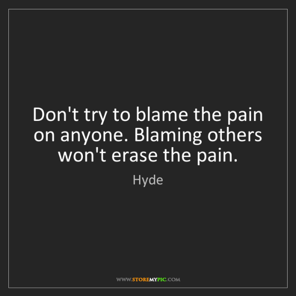 Hyde: Don't try to blame the pain on anyone. Blaming others...