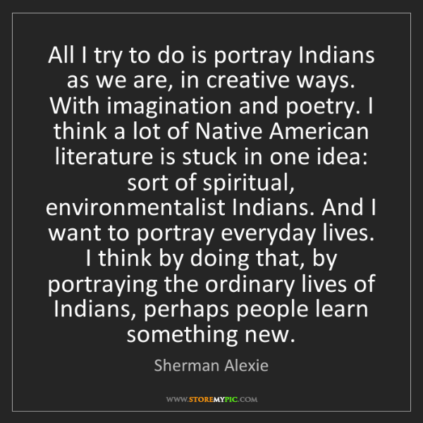 Sherman Alexie: All I try to do is portray Indians as we are, in creative...
