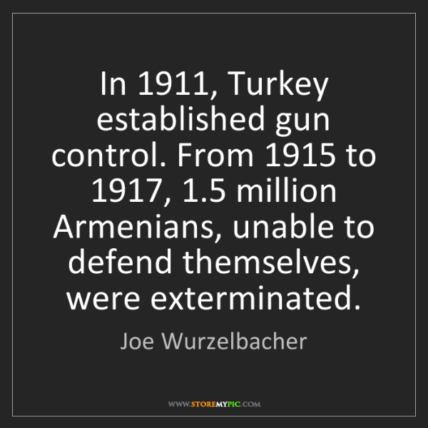 Joe Wurzelbacher: In 1911, Turkey established gun control. From 1915 to...
