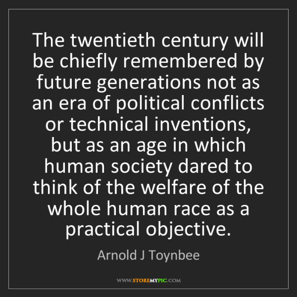 Arnold J Toynbee: The twentieth century will be chiefly remembered by future...