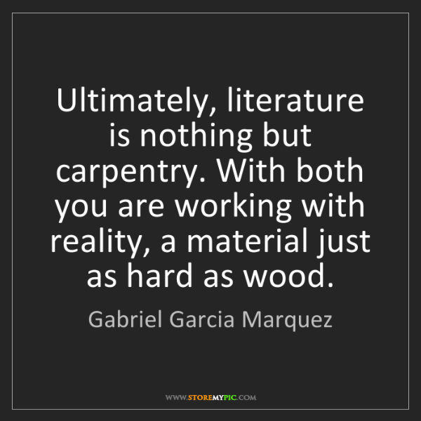 Gabriel Garcia Marquez: Ultimately, literature is nothing but carpentry. With...