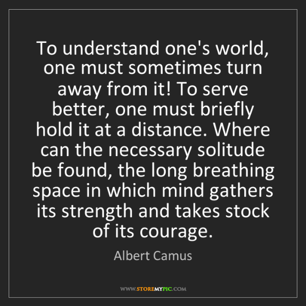 Albert Camus: To understand one's world, one must sometimes turn away...
