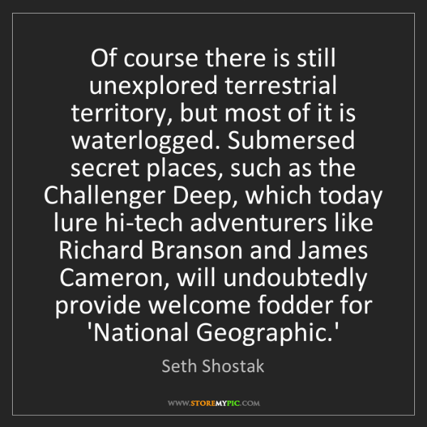 Seth Shostak: Of course there is still unexplored terrestrial territory,...
