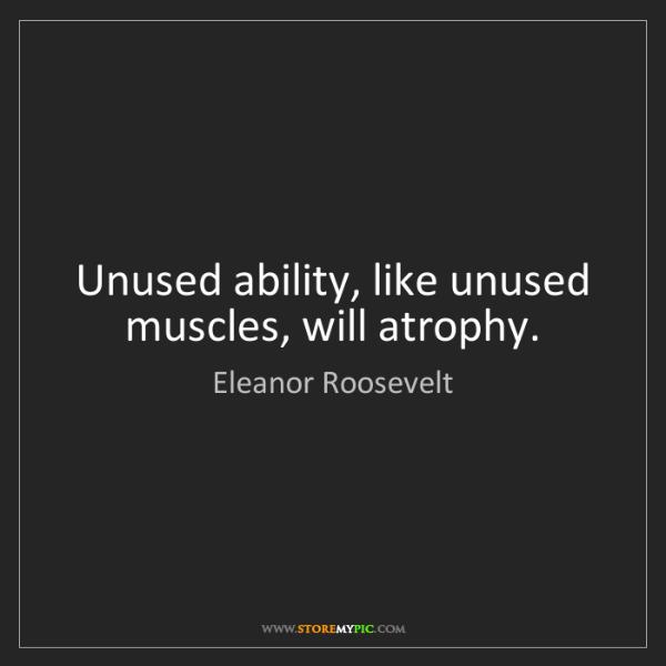 Eleanor Roosevelt: Unused ability, like unused muscles, will atrophy.