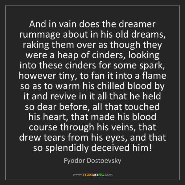 Fyodor Dostoevsky: And in vain does the dreamer rummage about in his old...