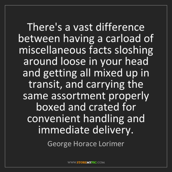 George Horace Lorimer: There's a vast difference between having a carload of...