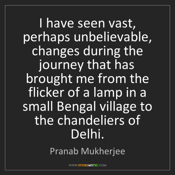 Pranab Mukherjee: I have seen vast, perhaps unbelievable, changes during...