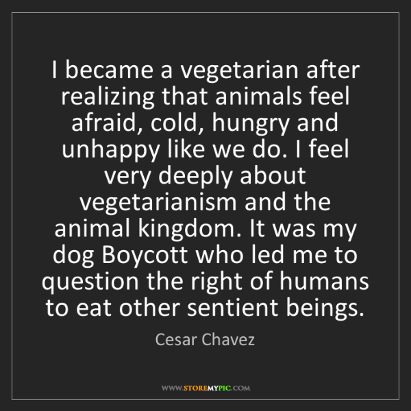 Cesar Chavez: I became a vegetarian after realizing that animals feel...