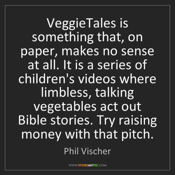 Phil Vischer: VeggieTales is something that, on paper, makes no sense...