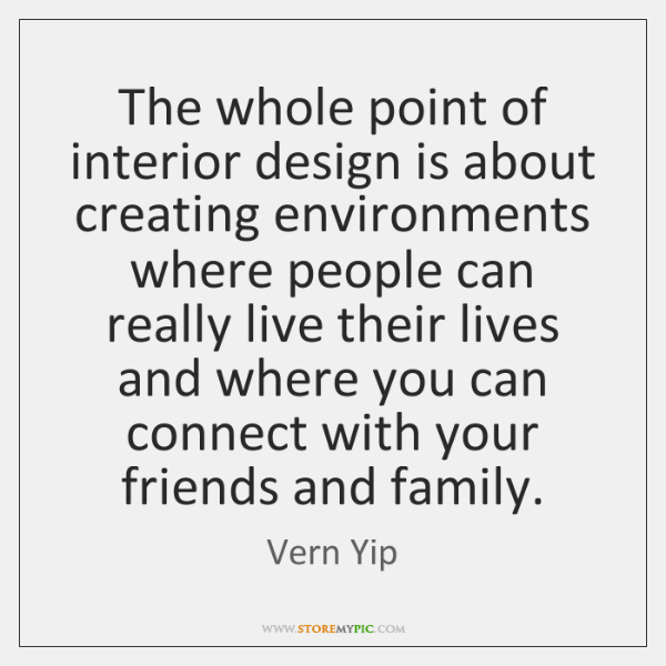 The whole point of interior design is about creating environments where people ...