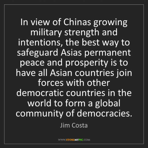 Jim Costa: In view of Chinas growing military strength and intentions,...