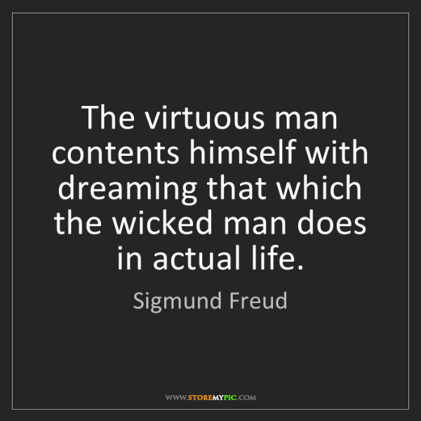Sigmund Freud: The virtuous man contents himself with dreaming that...