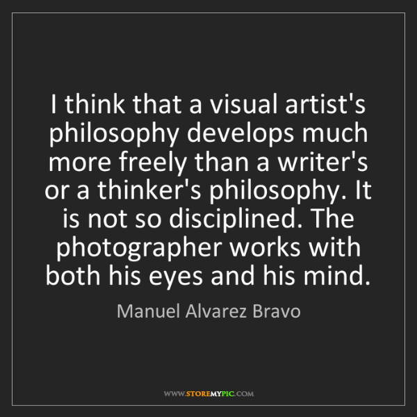Manuel Alvarez Bravo: I think that a visual artist's philosophy develops much...