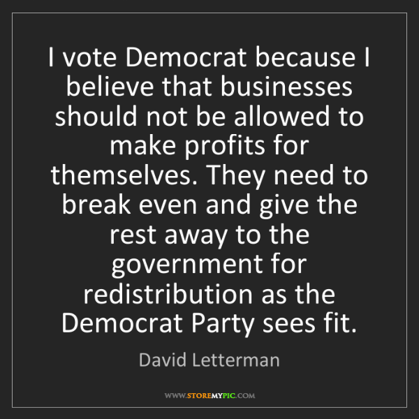David Letterman: I vote Democrat because I believe that businesses should...