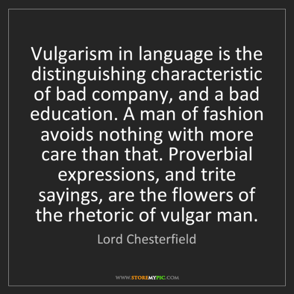 Lord Chesterfield: Vulgarism in language is the distinguishing characteristic...