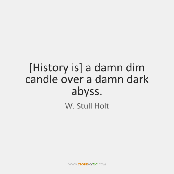[History is] a damn dim candle over a damn dark abyss.