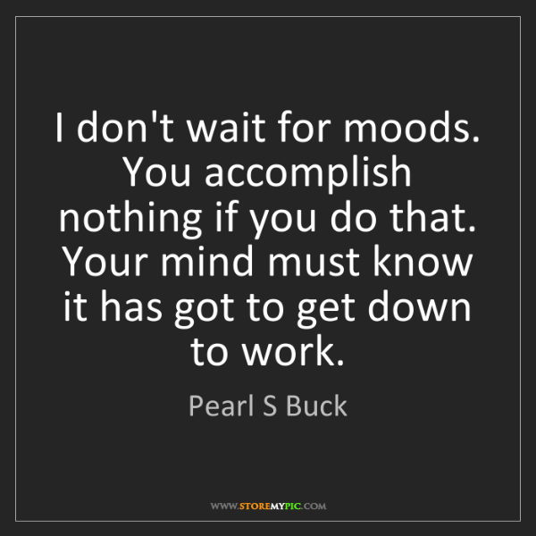 Pearl S Buck: I don't wait for moods. You accomplish nothing if you...