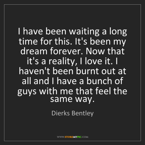 Dierks Bentley: I have been waiting a long time for this. It's been my...