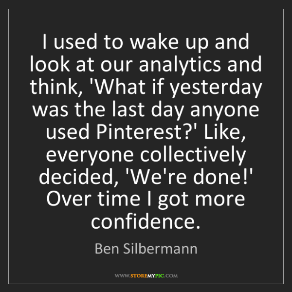 Ben Silbermann: I used to wake up and look at our analytics and think,...