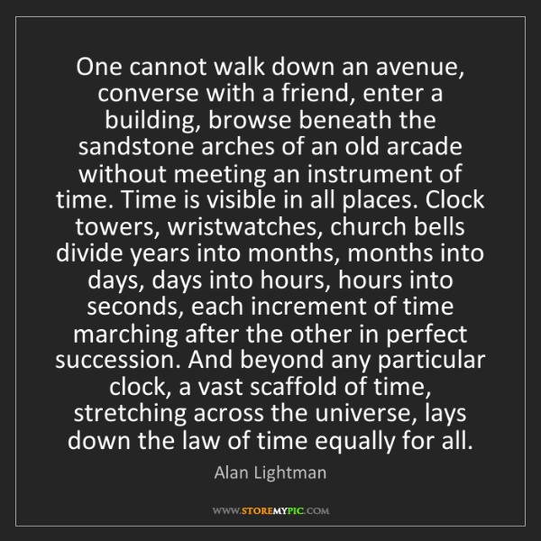 Alan Lightman: One cannot walk down an avenue, converse with a friend,...