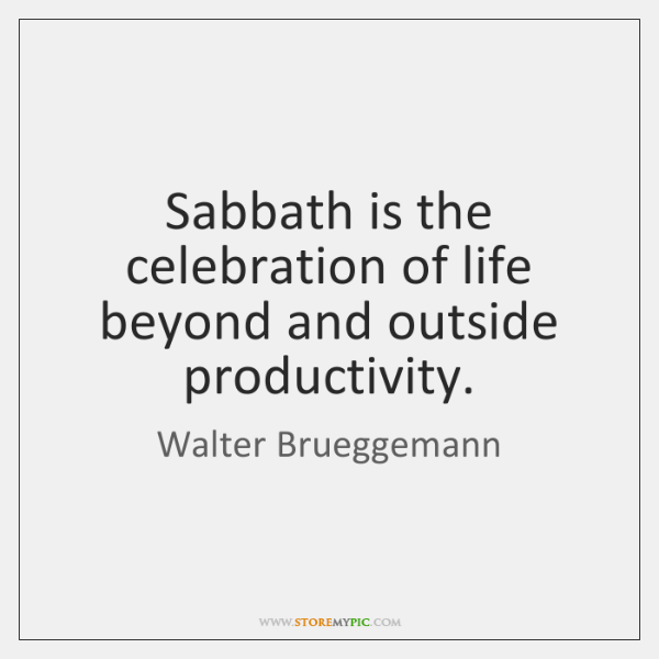 Sabbath is the celebration of life beyond and outside productivity.