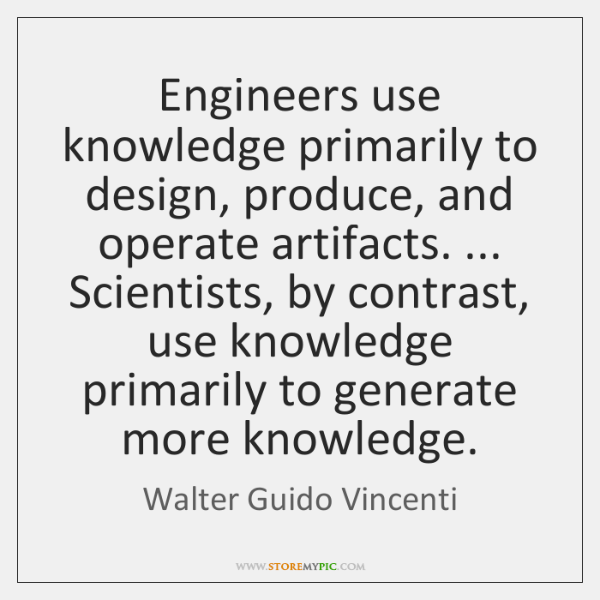 Engineers use knowledge primarily to design, produce, and operate artifacts. ... Scientists, by ...