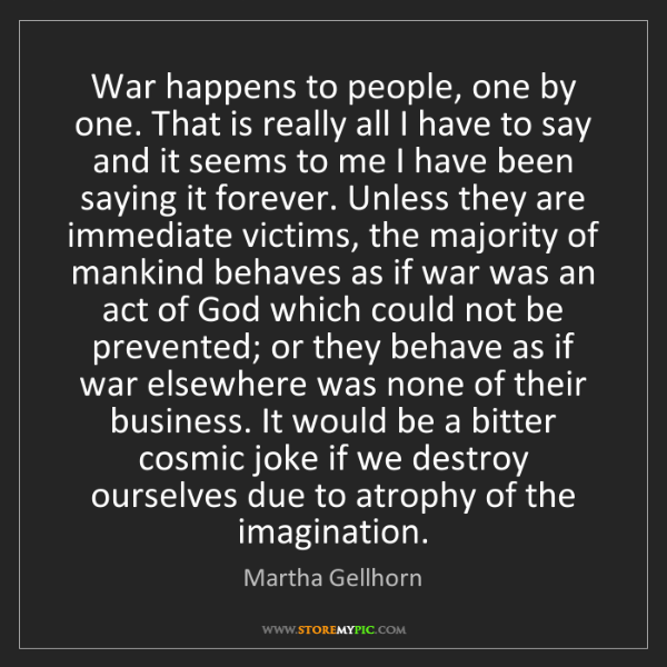 Martha Gellhorn: War happens to people, one by one. That is really all...