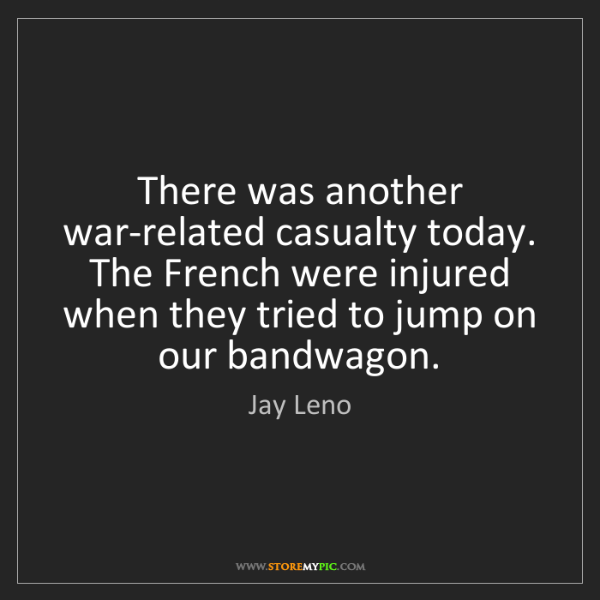 Jay Leno: There was another war-related casualty today. The French...