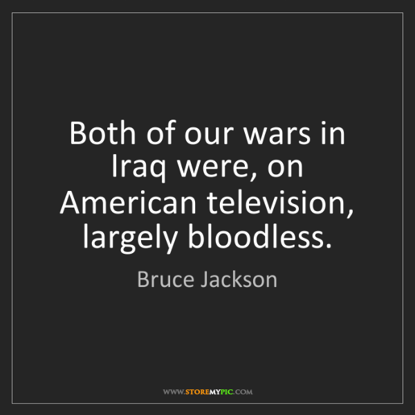 Bruce Jackson: Both of our wars in Iraq were, on American television,...