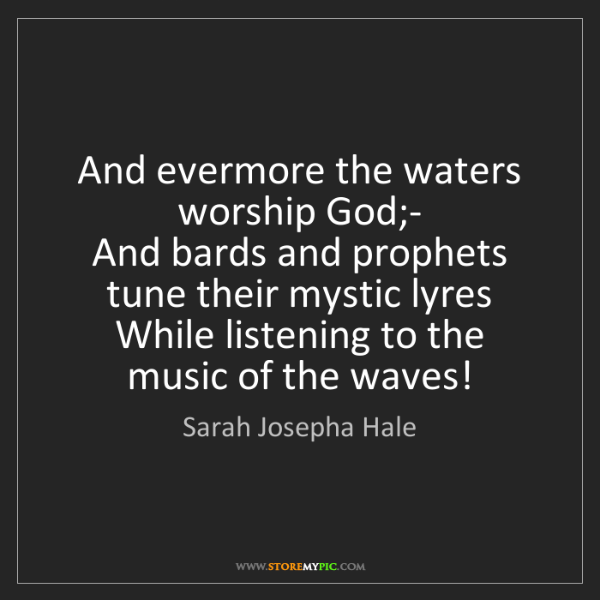 Sarah Josepha Hale: And evermore the waters worship God;-  And bards and...