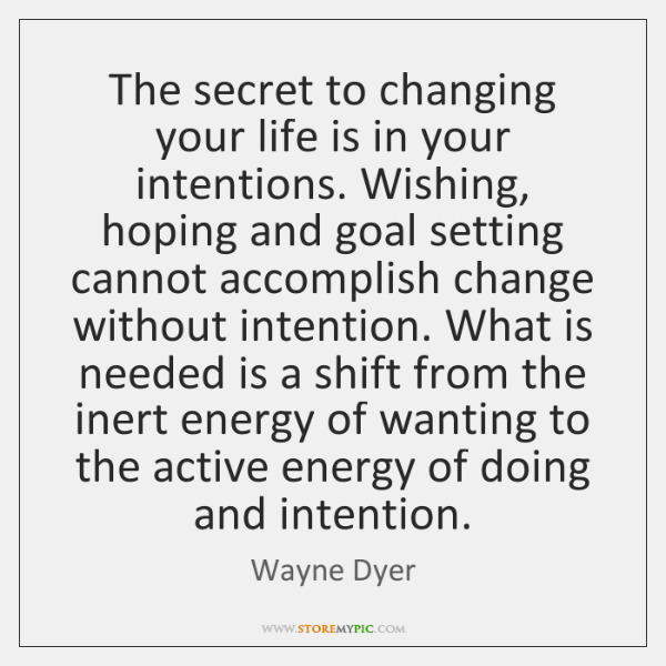 The secret to changing your life is in your intentions. Wishing, hoping ...