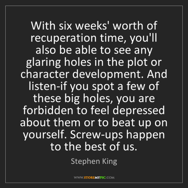 Stephen King: With six weeks' worth of recuperation time, you'll also...