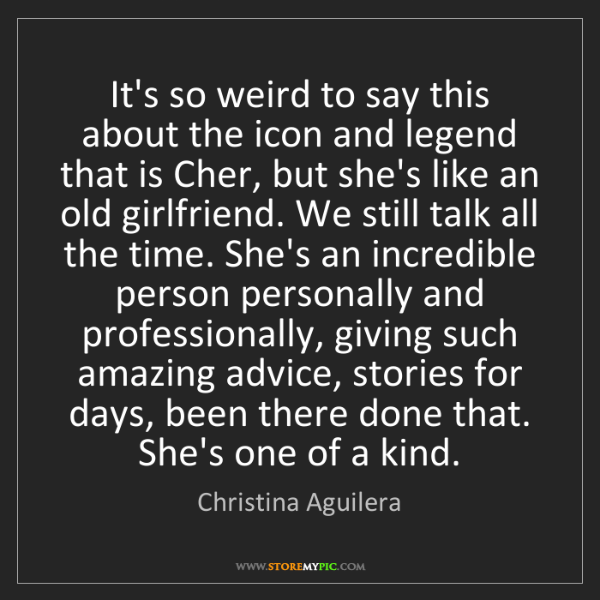 Christina Aguilera: It's so weird to say this about the icon and legend that...