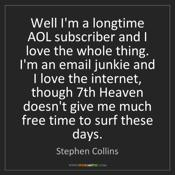 Stephen Collins: Well I'm a longtime AOL subscriber and I love the whole...