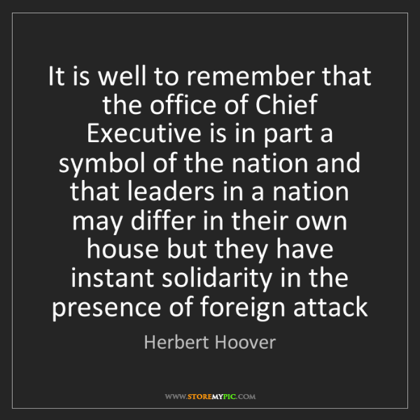 Herbert Hoover: It is well to remember that the office of Chief Executive...