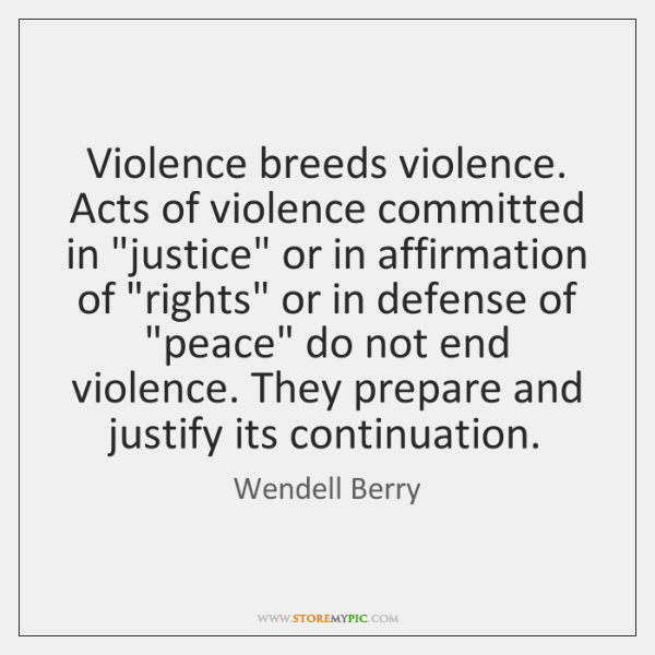 """Violence breeds violence. Acts of violence committed in """"justice"""" or in affirmation ..."""