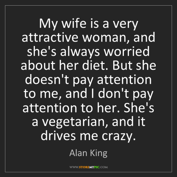Alan King: My wife is a very attractive woman, and she's always...