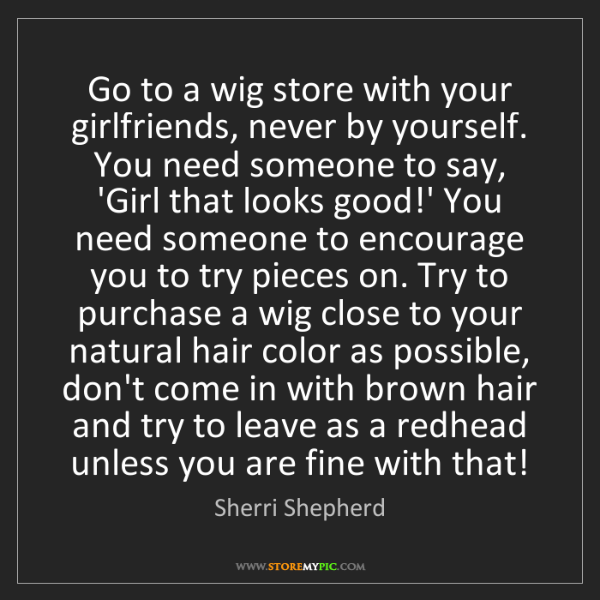 Sherri Shepherd: Go to a wig store with your girlfriends, never by yourself....