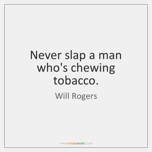 Never slap a man who's chewing tobacco.